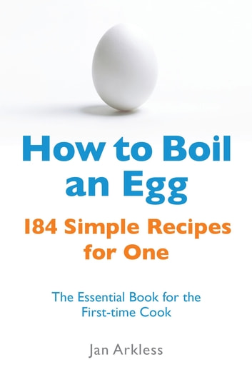How to Boil an Egg - 184 Simple Recipes for One - The Essential Book for the First-Time Cook ebook by Jan Arkless