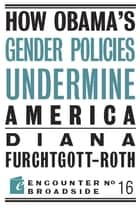 How Obamas Gender Policies Undermine America ebook by Diana Furchtgott-Roth