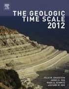 The Geologic Time Scale 2012 ebook by F M Gradstein,J G Ogg,Mark Schmitz,Gabi Ogg