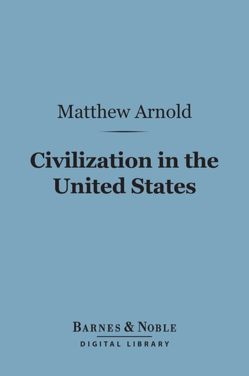 Civilization in the United States (Barnes & Noble Digital Library) - First and Last Impressions of America ebook by Matthew Arnold