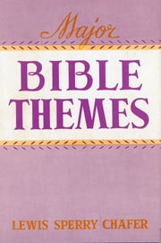 Major Bible Themes - Present Forty-Nine Vital Doctrines of the Scriptures, Abbreviated and Simplified for Popular Use, Including Suggestive Questions on Each Chapter; with Topical and Textual Indeces. ebook by Lewis Sperry Chafer