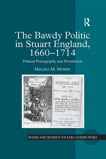 The Bawdy Politic in Stuart England, 1660–1714 - Political Pornography and Prostitution ebook by Melissa M. Mowry