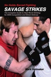 No Holds Barred Fighting: Savage Strikes - The Complete Guide to Real World Striking for NHB Competition and Street Defense ebook by Mark Hatmaker,Doug Werner