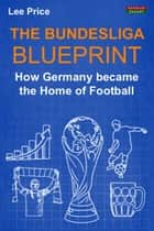 The Bundesliga Blueprint: How Germany became the Home of Football ebook by Lee Price