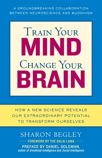 Train Your Mind, Change Your Brain - How a New Science Reveals Our Extraordinary Potential to Transform Ourselves ebook by Sharon Begley