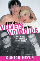 From the Velvets to the Voidoids - The Birth of American Punk Rock ebook by Clinton Heylin