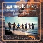 Awareness Is the Key: Bettering Relationships Between Parents and Teens ebook by Mary Kerbacher