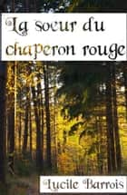 La soeur du chaperon rouge ebook by Lucile Barrois