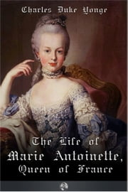 The Life of Marie Antionette, Queen of France ebook by Charles Duke Yonge