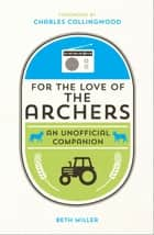 For the Love of the Archers: An Unofficial Companion ebook by Beth Miller