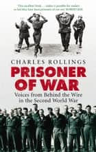 Prisoner Of War - Voices from Behind the Wire in the Second World War ebook by Charles Rollings