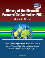 History of the Airborne Forward Air Controller (FAC), Mosquito Aircraft, Joint Air Tasking Doctrine, World War I and II, Korea, Vietnam War, Marine Corps, Kosovo, War on Terror, A-10, F-16, F-14, F-18 ebook by Progressive Management