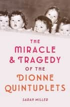 The Miracle & Tragedy of the Dionne Quintuplets ebook by Sarah Miller