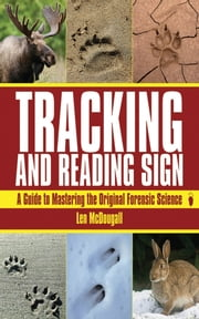 Tracking and Reading Sign - A Guide to Mastering the Original Forensic Science ebook by Len McDougall
