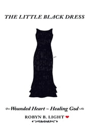 The Little Black Dress - Wounded Heart ~ Healing God ebook by Robyn B. Light