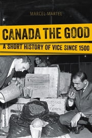 Canada the Good - A Short History of Vice since 1500 ebook by Marcel Martel