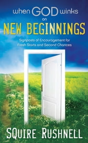 When God Winks on New Beginnings - Signposts of Encouragement for Fresh Starts and Second Chances ebook by Squire Rushnell
