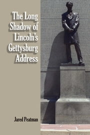 The Long Shadow of Lincoln's Gettysburg Address ebook by Jared Peatman
