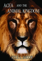 Acea and the Animal Kingdom ebook by Kyle Shoop