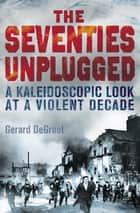 The Seventies Unplugged - A Kaleidoscopic Look at a Violent Decade ebook by Gerard DeGroot