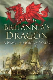 Britannia's Dragon - A Naval History of Wales ebook by J.D. Davies