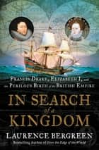 In Search of a Kingdom - Francis Drake, Elizabeth I, and the Perilous Birth of the British Empire ebook by Laurence Bergreen