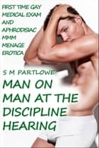 Man on Man at the Discipline Hearing (First Time Gay Medical and Aphrodisiac Menage Erotica) ebook by S M Partlowe