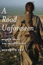 A Road Unforeseen - Women Fight the Islamic State ebook by Meredith Tax