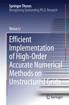 Efficient Implementation of High-Order Accurate Numerical Methods on Unstructured Grids ebook by Wanai Li