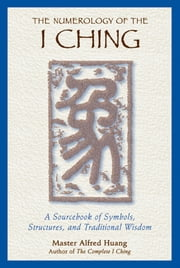 The Numerology of the I Ching - A Sourcebook of Symbols, Structures, and Traditional Wisdom ebook by Taoist Master Alfred Huang