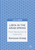 Libya in the Arab Spring - From Revolution to Insecurity ebook by Ramazan Erdağ