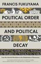 Political Order and Political Decay - From the Industrial Revolution to the Globalisation of Democracy ebook by Francis Fukuyama