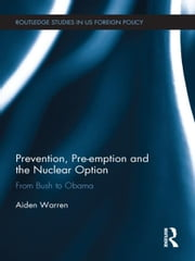 Prevention, Pre-emption and the Nuclear Option - From Bush to Obama ebook by Aiden Warren