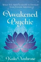 The Awakened Psychic - What You Need to Know to Develop Your Psychic Abilities ebook by Kala Ambrose