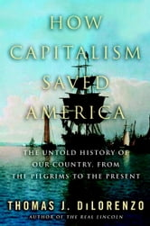How Capitalism Saved America - The Untold History of Our Country, from the Pilgrims to the Present ebook by Thomas DiLorenzo
