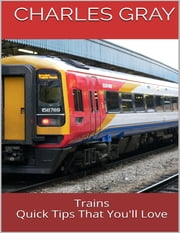 Trains: Quick Tips That You'll Love ebook by Charles Gray