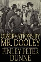 Observations by Mr. Dooley ebook by Finley Peter Dunne