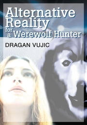 ALTERNATIVE REALITY FOR A WEREWOLF HUNTER ebook by Dragan Vujic