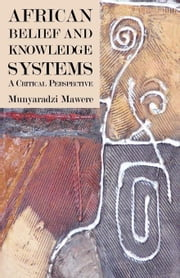 African Belief and Knowledge Systems: A Critical Perspective ebook by Mawere, Munyaradzi