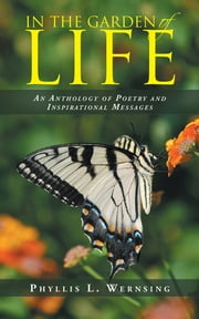 IN THE GARDEN OF LIFE - An Anthology of Poetry and Inspirational Messages ebook by Phyllis L. Wernsing