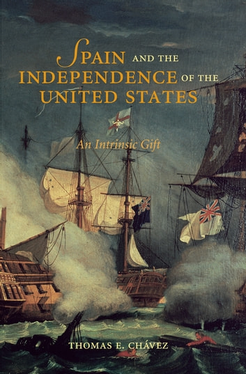 Spain and the Independence of the United States - An Intrinsic Gift ebook by Thomas E. Chávez