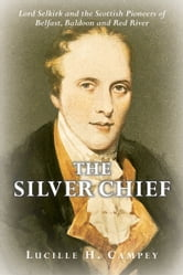 The Silver Chief - Lord Selkirk and the Scottish Pioneers of Belfast, Baldoon and Red River ebook by Lucille H. Campey