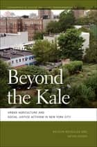 Beyond the Kale - Urban Agriculture and Social Justice Activism in New York City ebook by Kristin Reynolds, Nevin Cohen