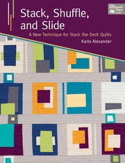 Stack, Shuffle, and Slide - A New Technique for Stack the Deck Quilts ebook by Karla Alexander