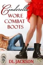Cinderella Wore Combat Boots ebook by D.L. Jackson