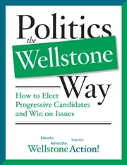 Politics the Wellstone Way - How to Elect Progressive Candidates and Win on Issues ebook by Wellstone Action Wellstone Action Wellstone Action Wellstone Action,Bill Lofy
