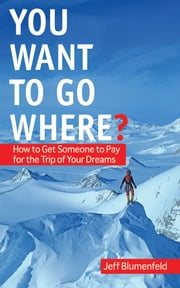 You Want To Go Where? - How to Get Someone to Pay for the Trip of Your Dreams ebook by Jeff Blumenfeld
