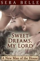 Sweet Dreams, My Lord - New Man of the House #2 ebook by Sera Belle