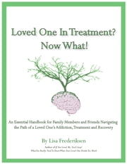 Loved One in Treatment? Now What! - An Essential Handbook for Family Members and Friends Navigating the Path Of A Loved One's Addiction, Treatment, and Recovery ebook by Lisa Frederiksen