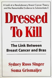 Dressed To Kill - The Link Between Breast Cancer and Bras ebook by Sydney Ross Singer,Soma Grismaijer